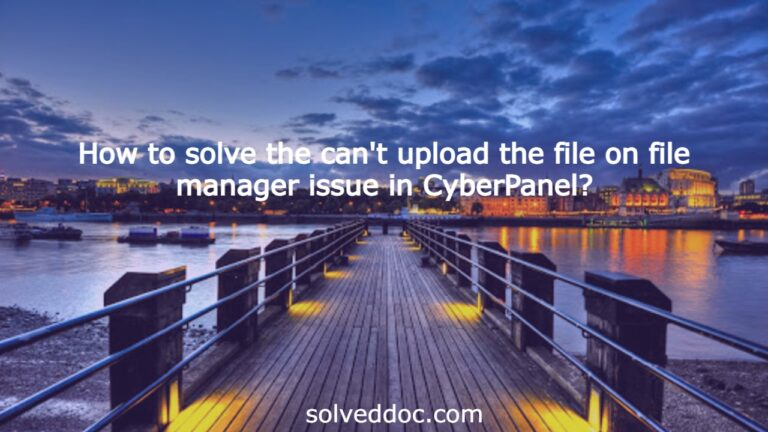 Read more about the article How to solve the can't upload the file on file manager issue in CyberPanel?